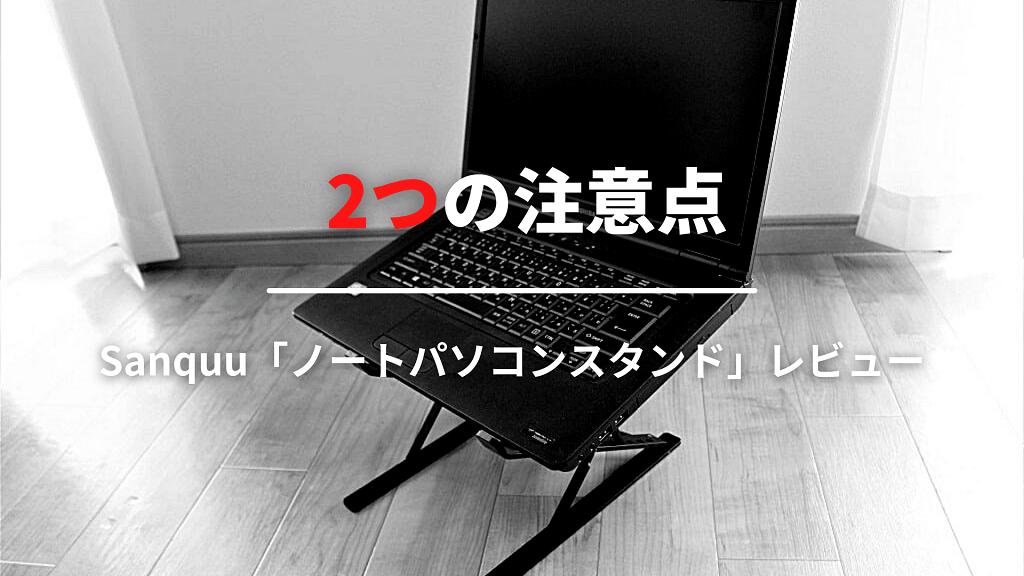 sanquuのノートパソコンスタンドを購入する前の2つの注意点